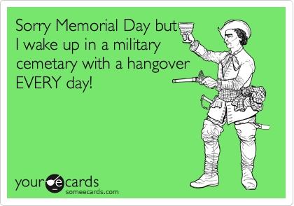 Sorry Memorial Day but I wake up in a military cemetary with a hangover EVERY day!