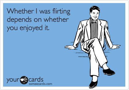 Whether I was flirting depends on whether you enjoyed it.
