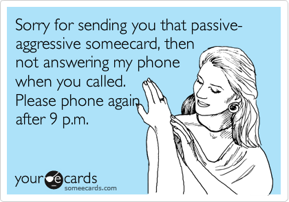 Sorry for sending you that passive-aggressive someecard, then not answering my phone when you called. Please phone again after 9 p.m.