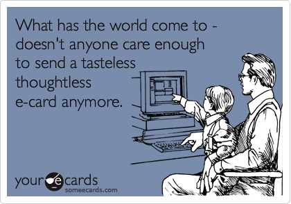 What has the world come to - doesn't anyone care enough  to send a tasteless  thoughtless e-card anymore.