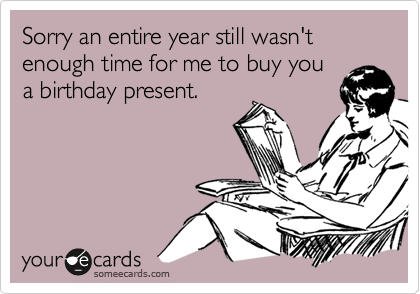 Sorry an entire year still wasn't enough time for me to buy you a birthday present.