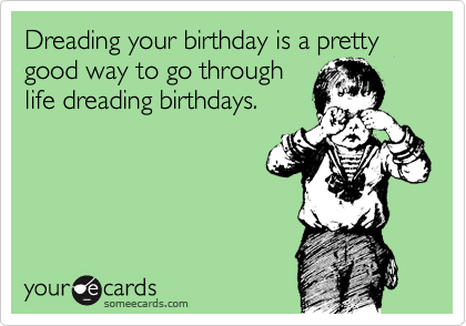 Dreading your birthday is a pretty good way to go through life dreading birthdays.