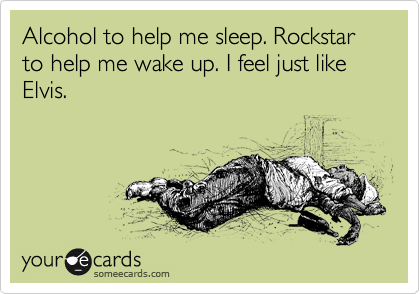 Alcohol to help me sleep. Rockstar to help me wake up. I feel just like Elvis.