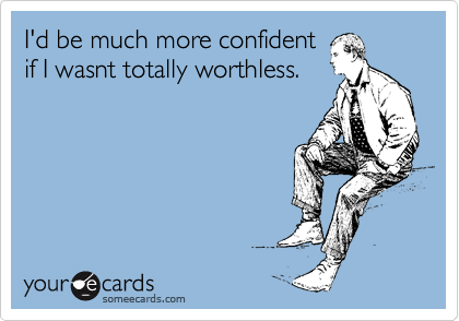 Funny Confession Ecard: I'd be much more confident if I wasnt totally worthless.