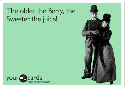 The Older The Berry The Sweeter The Juice