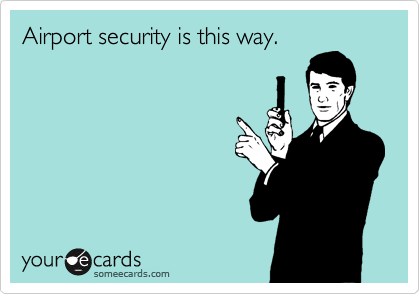 Airport security is this way.