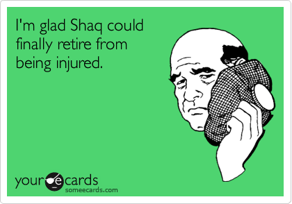 I'm glad Shaq could finally retire from being injured.