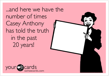 ...and here we have the number of times Casey Anthony has told the truth    in the past      20 years!
