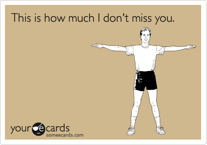 This Is How Much I Dont Miss You Thinking Of You Ecard