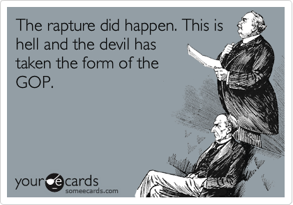 The rapture did happen. This is hell and the devil has taken the form of the GOP.