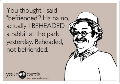 "You thought I said ""befriended""? Ha ha no, actually I BEHEADED a rabbit at the park yesterday. Beheaded, not befriended."