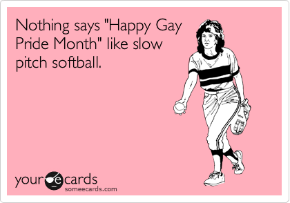 "Nothing says ""Happy Gay Pride Month"" like slow pitch softball."