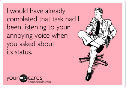 I would have already completed that task had I been listening to your annoying voice when you asked about its status.
