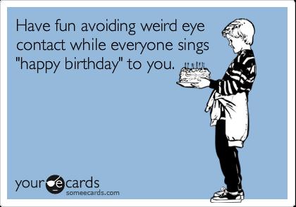 Have fun avoiding weird eye contact while everyone sings happy have fun avoiding weird eye contact while everyone sings happy birthday bookmarktalkfo Choice Image