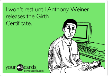 I won't rest until Anthony Weiner releases the Girth Certificate.