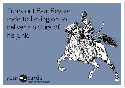 Turns out Paul Revere rode to Lexington to deliver a picture of his junk.