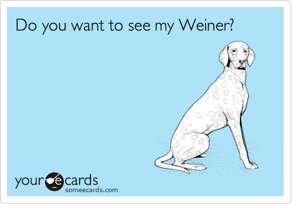 Do you want to see my Weiner?