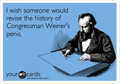 I wish someone would revise the history of Congressman Weiner's penis.