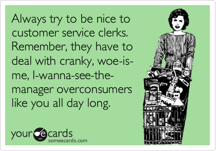 Always try to be nice to customer service clerks. Remember, they have to deal with cranky, woe-is- me, I-wanna-see-the- manager overconsumers like you all day long.