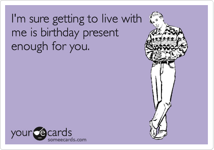 I'm sure getting to live with me is birthday present enough for you.
