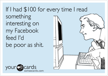 If I had %24100 for every time I read  something  interesting on my Facebook feed I'd be poor as shit.