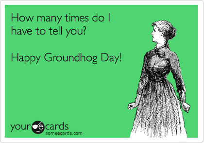 How many times do I have to tell you?   Happy Groundhog Day!