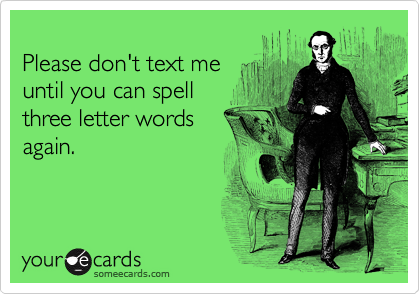 Please don't text me until you can spell  three letter words again.