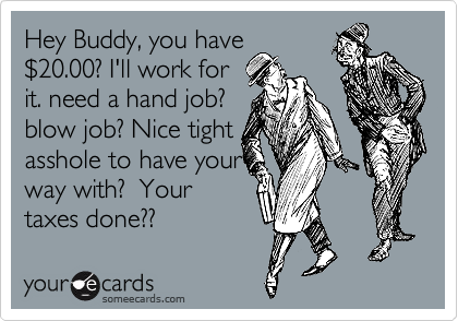 Hey Buddy You Have  2420 00 Ill Work For It Need A Hand Job Blow Job Nice Tight Asshole To Have Your Way With Your Taxes Done Workplace Ecard