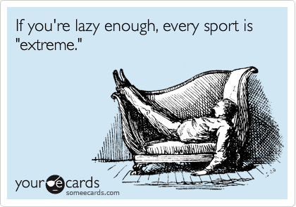 "If you're lazy enough, every sport is ""extreme."""