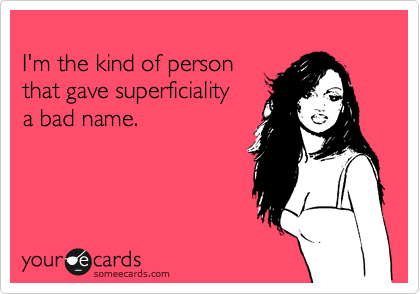 I'm the kind of person that gave superficiality a bad name.