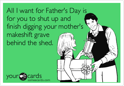 All I want for Father's Day is for you to shut up and  finish digging your mother's makeshift grave behind the shed.