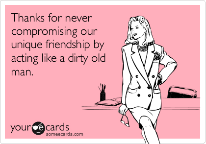 Thanks for never compromising our unique friendship by acting like a dirty old man.