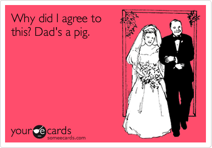 Why did I agree to  this? Dad's a pig.
