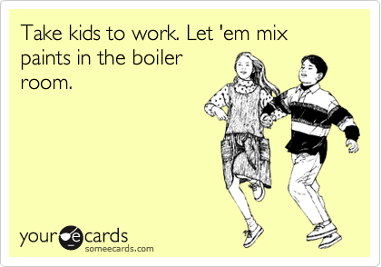 Take kids to work. Let 'em mix paints in the boiler room.