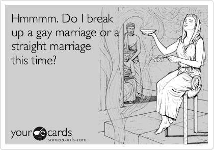 Hmmmm. Do I break  up a gay marriage or a straight marriage this time?