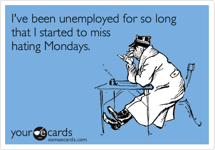 I've been unemployed for so long that I started to miss hating Mondays.