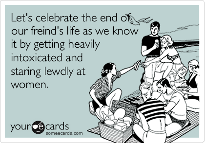 someecards.com - Let's celebrate the end of our friend's life as we know it by getting heavily intoxicated and staring lewdly at women.