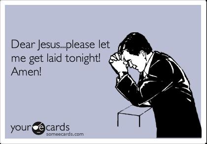Dear Jesus...please let me get laid tonight! Amen!
