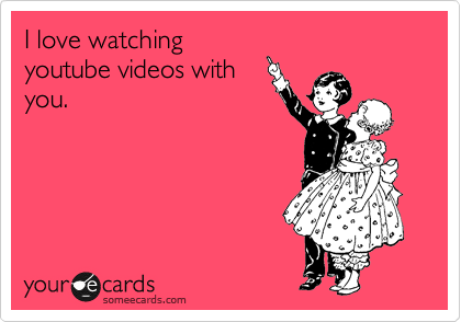 I love watching youtube videos with you.