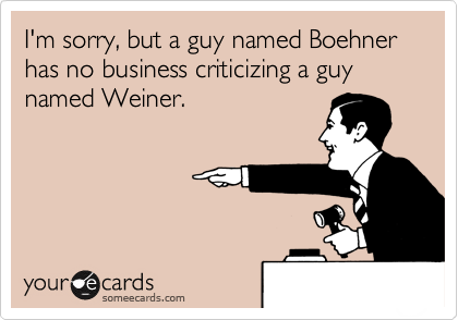 I'm sorry, but a guy named Boehner has no business criticizing a guy named Weiner.