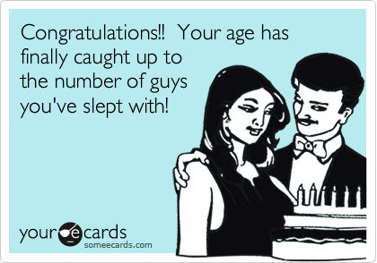 Congratulations!!  Your age has finally caught up to the number of guys you've slept with!