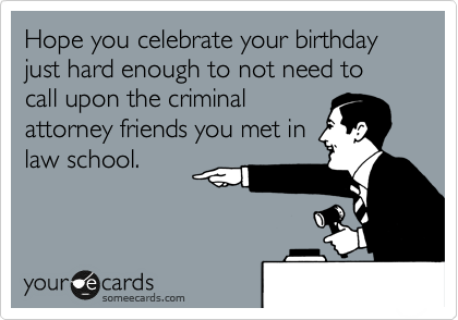 Hope you celebrate your birthday just hard enough to not need to call upon the criminal attorney friends you met in law school.