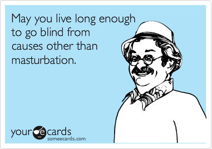 May you live long enough to go blind from causes other than masturbation.