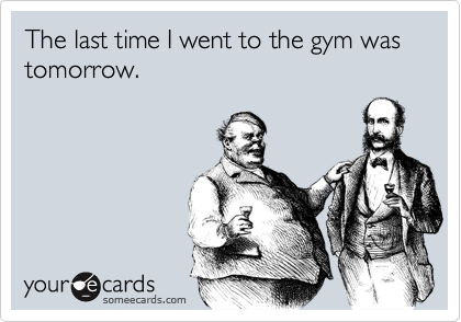 The last time I went to the gym was tomorrow.