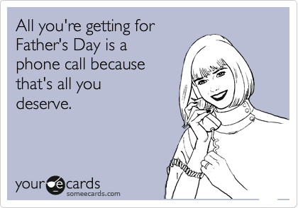 All you're getting for Father's Day is a  phone call because that's all you  deserve.