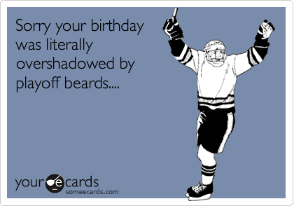 Sorry your birthday was literally overshadowed by playoff beards....
