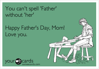 You can't spell 'Father'  without 'her'  Happy Father's Day, Mom! Love you.
