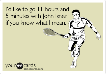 I'd like to go 11 hours and 5 minutes with John Isner if you know what I mean.