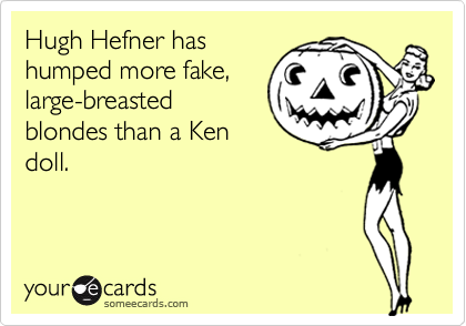 Hugh Hefner has humped more fake, large-breasted blondes than a Ken doll.