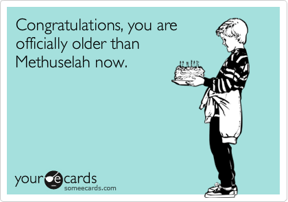 Congratulations, you are officially older than Methuselah now.